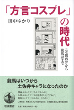 『「方言コスプレ」の時代―ニセ関西弁から龍馬語まで―』